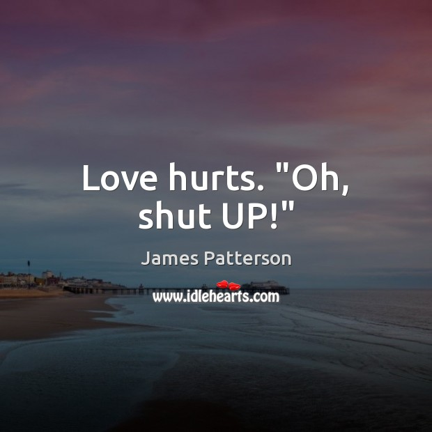 "Love hurts."" Oh, shut UP!"" Love Hurts Quotes Image"