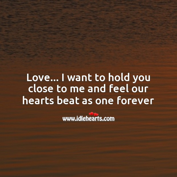 Love… I want to hold you close to me and feel our hearts beat as one forever Image