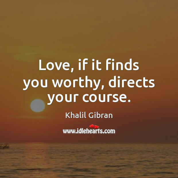 Image, Love, if it finds you worthy, directs your course.