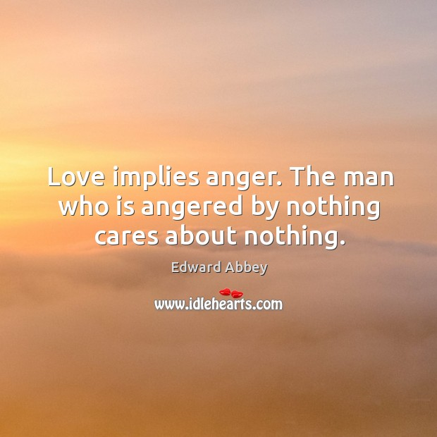 Love implies anger. The man who is angered by nothing cares about nothing. Image