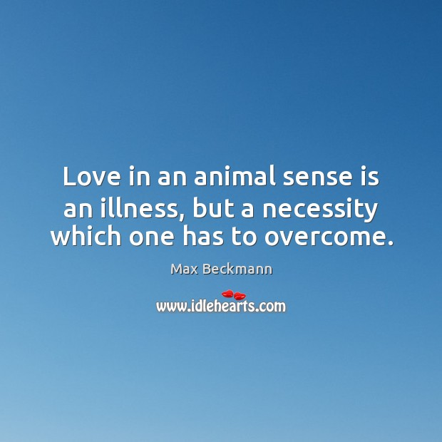 Love in an animal sense is an illness, but a necessity which one has to overcome. Image