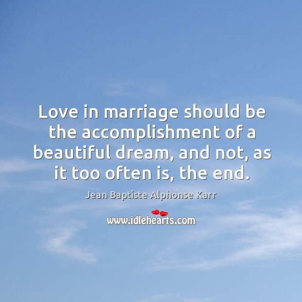 Love in marriage should be the accomplishment of a beautiful dream, and not, as it too often is, the end. Image
