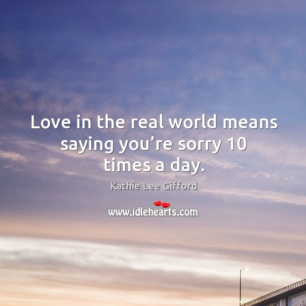 Love in the real world means saying you're sorry 10 times a day. Kathie Lee Gifford Picture Quote