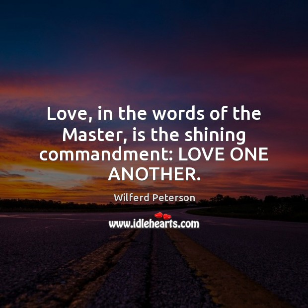 Love, in the words of the Master, is the shining commandment: LOVE ONE ANOTHER. Wilferd Peterson Picture Quote