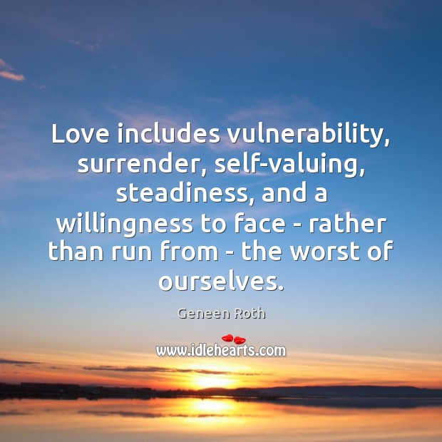 Love includes vulnerability, surrender, self-valuing, steadiness, and a willingness to face – Geneen Roth Picture Quote