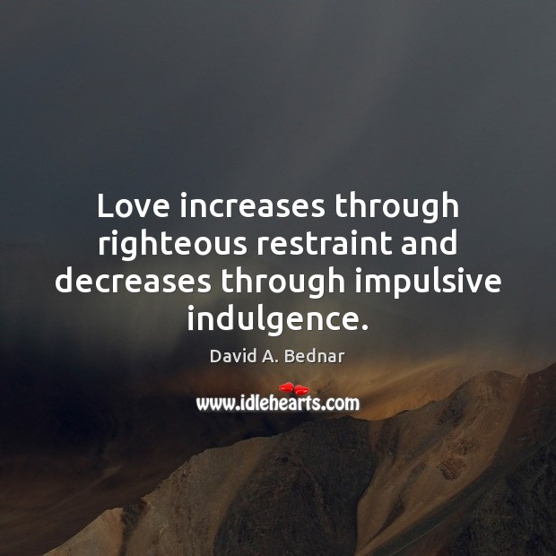 Love increases through righteous restraint and decreases through impulsive indulgence. Image