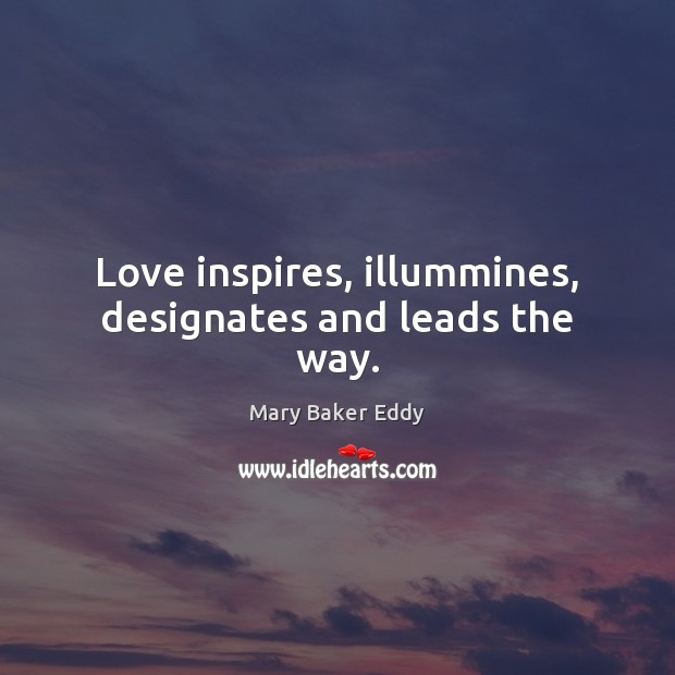 Love inspires, illummines, designates and leads the way. Mary Baker Eddy Picture Quote