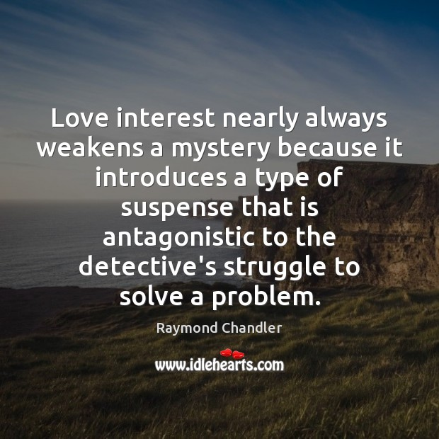 Love interest nearly always weakens a mystery because it introduces a type Raymond Chandler Picture Quote
