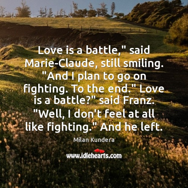 """Love is a battle,"""" said Marie-Claude, still smiling. """"And I plan to Milan Kundera Picture Quote"""