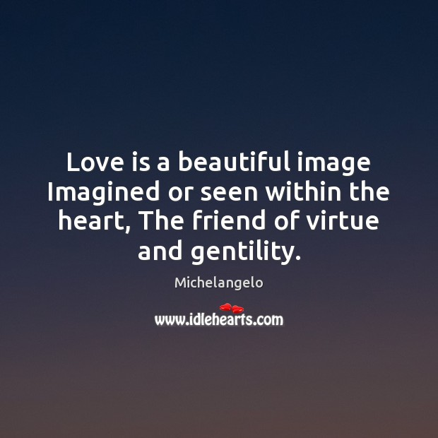 Love is a beautiful image Imagined or seen within the heart, The Michelangelo Picture Quote