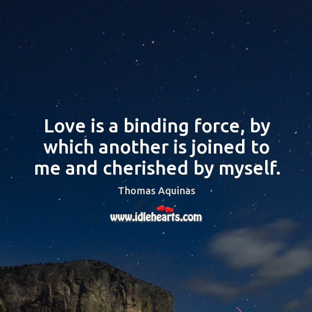 Image, Love is a binding force, by which another is joined to me and cherished by myself.