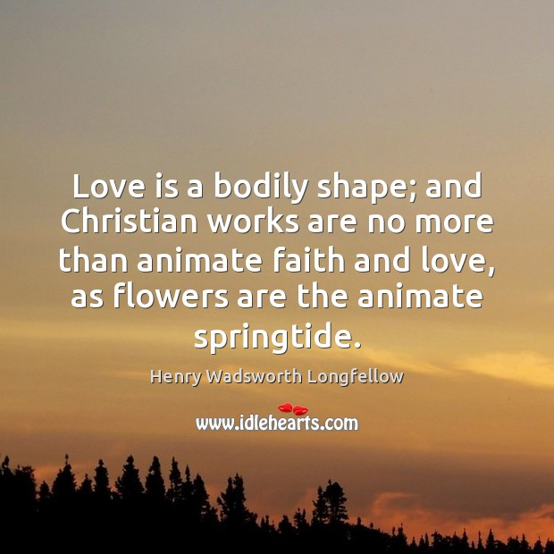 Love is a bodily shape; and Christian works are no more than Henry Wadsworth Longfellow Picture Quote