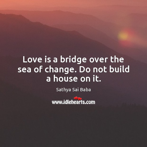 Image, Love is a bridge over the sea of change. Do not build a house on it.