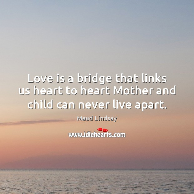 Love is a bridge that links us heart to heart Mother and child can never live apart. Maud Lindsay Picture Quote