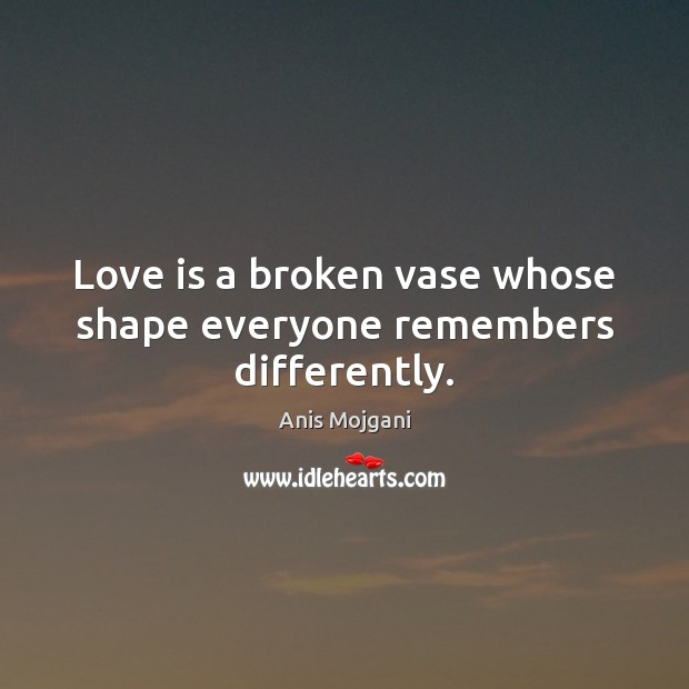 Image, Love is a broken vase whose shape everyone remembers differently.