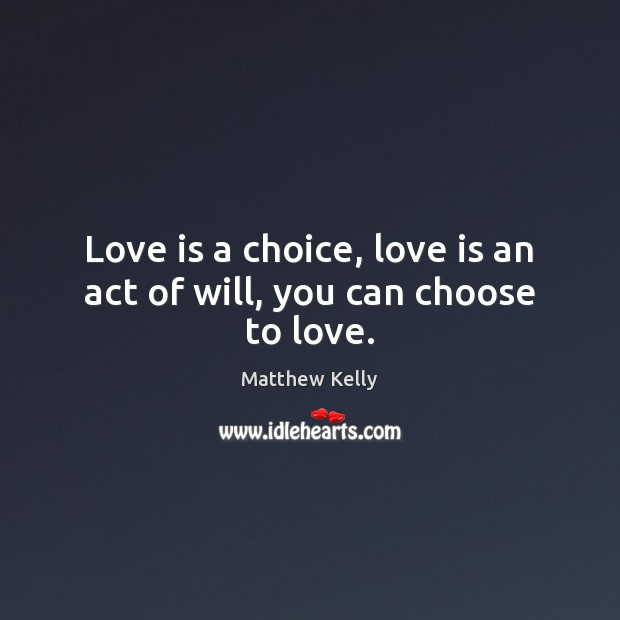 Love is a choice, love is an act of will, you can choose to love. Image