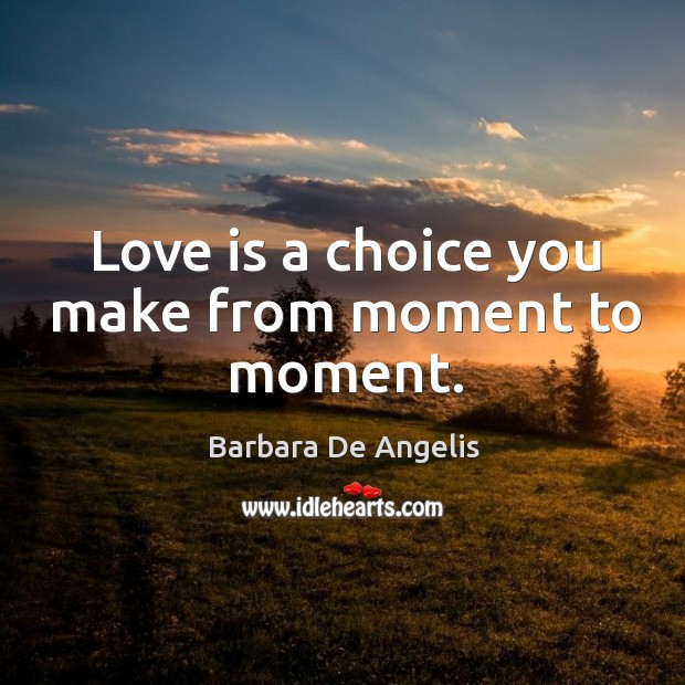Love is a choice you make from moment to moment. Image