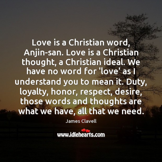 Love is a Christian word, Anjin-san. Love is a Christian thought, a James Clavell Picture Quote