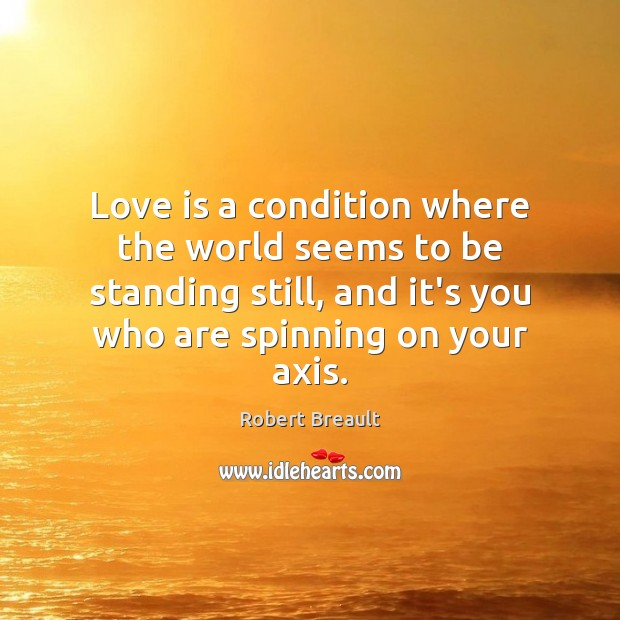 Image, Love is a condition where the world seems to be standing still,