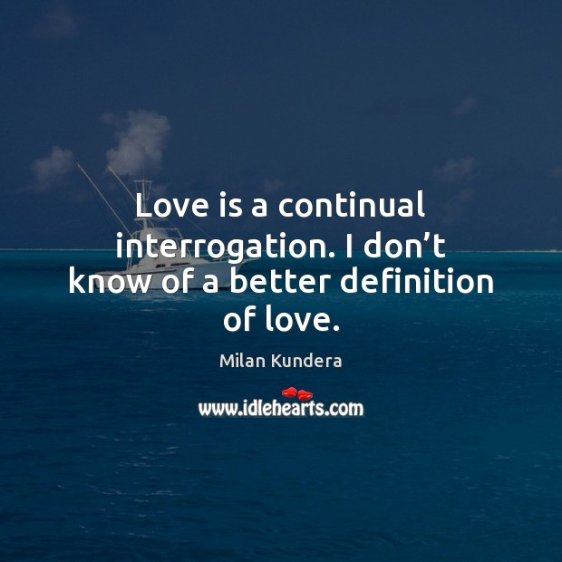 Love is a continual interrogation. I don't know of a better definition of love. Milan Kundera Picture Quote