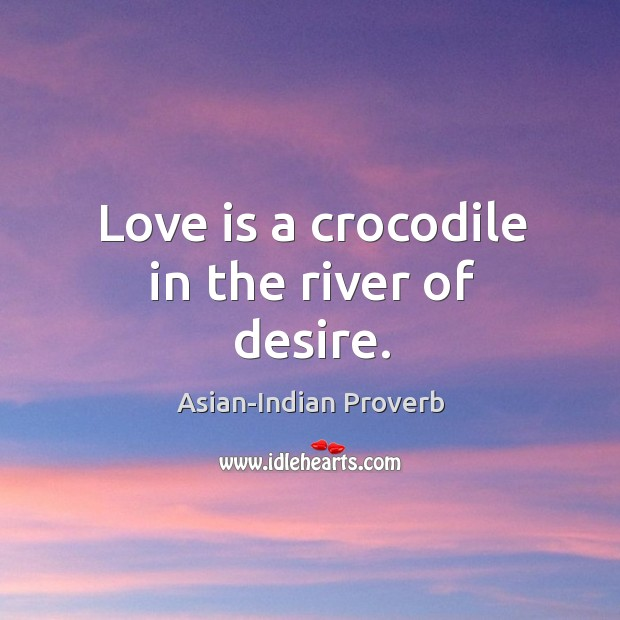 Love is a crocodile in the river of desire. Asian-Indian Proverbs Image
