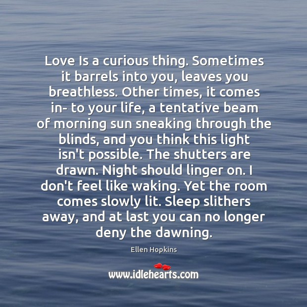 Love Is a curious thing. Sometimes it barrels into you, leaves you Ellen Hopkins Picture Quote