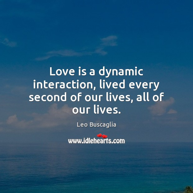 Love is a dynamic interaction, lived every second of our lives, all of our lives. Image