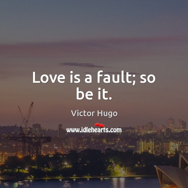Love is a fault; so be it. Victor Hugo Picture Quote