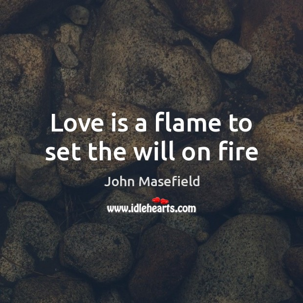 Love is a flame to set the will on fire John Masefield Picture Quote