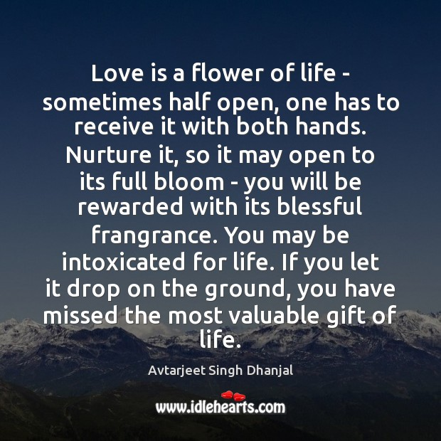 Love is a flower of life – sometimes half open, one has Avtarjeet Singh Dhanjal Picture Quote