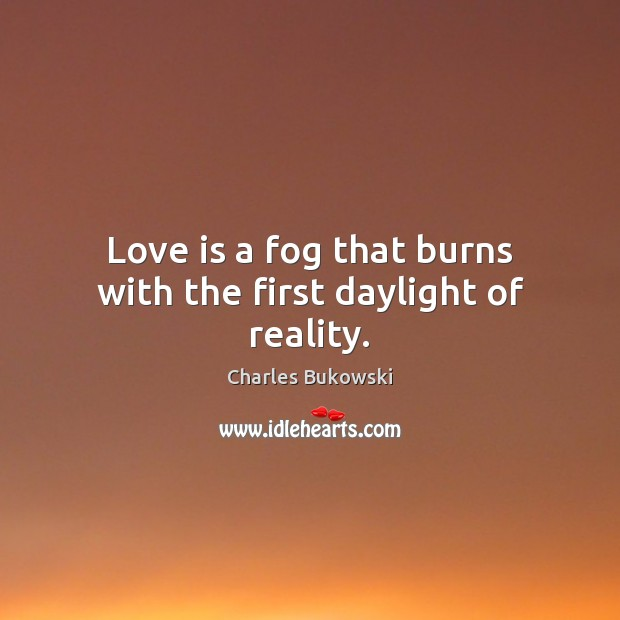Love is a fog that burns with the first daylight of reality. Charles Bukowski Picture Quote
