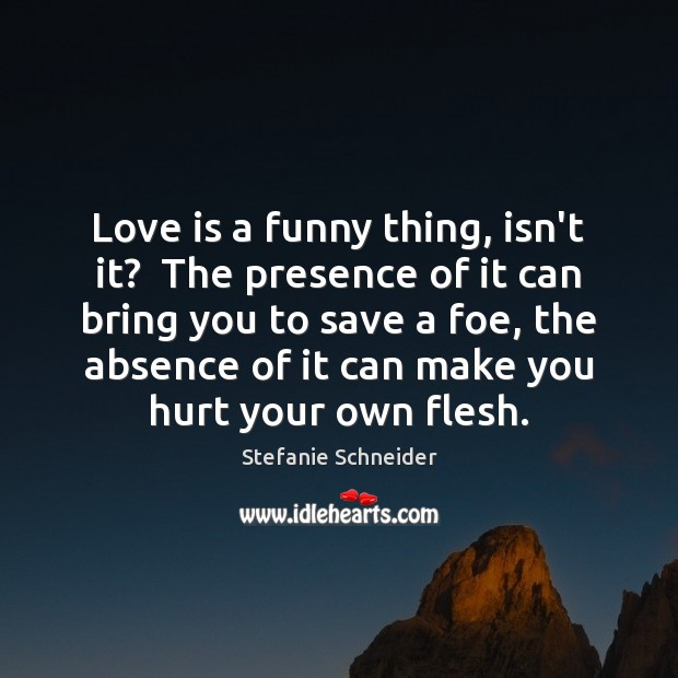 Love is a funny thing, isn't it?  The presence of it can Image