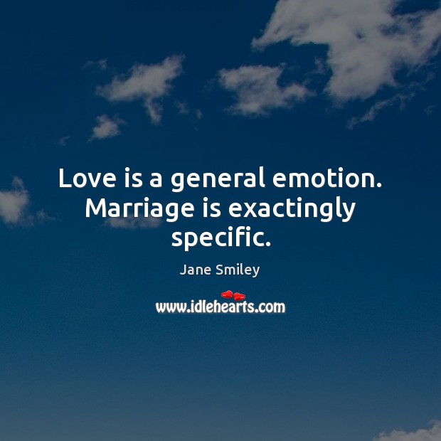 Love is a general emotion. Marriage is exactingly specific. Image