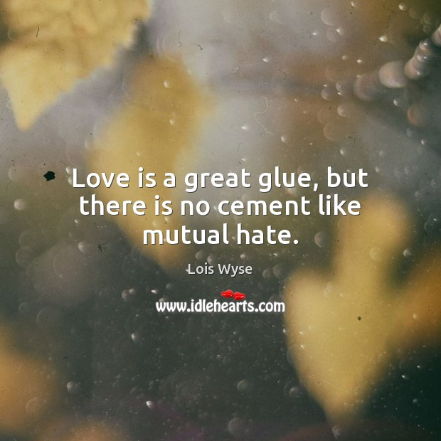 Image, Love is a great glue, but there is no cement like mutual hate.