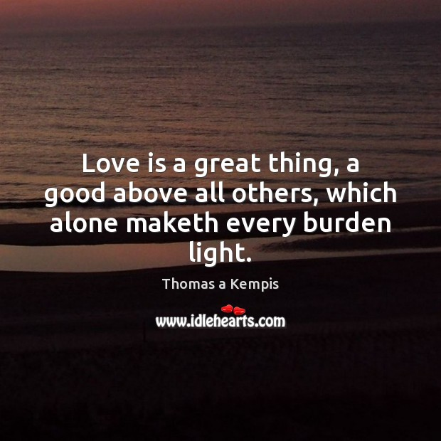 Love is a great thing, a good above all others, which alone maketh every burden light. Image