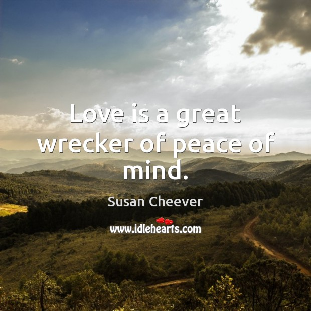 Love is a great wrecker of peace of mind. Susan Cheever Picture Quote