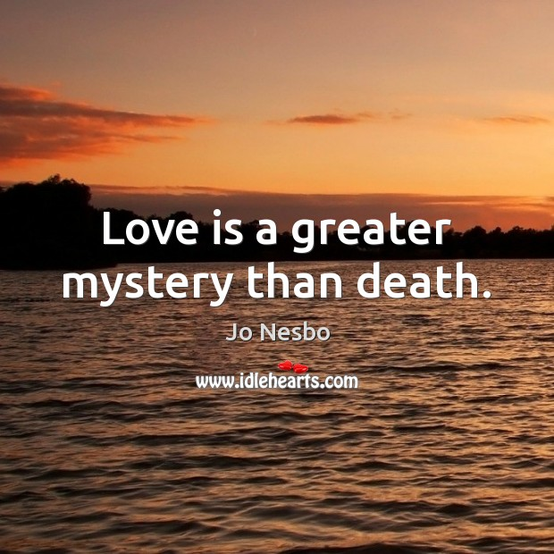 Love is a greater mystery than death. Jo Nesbo Picture Quote