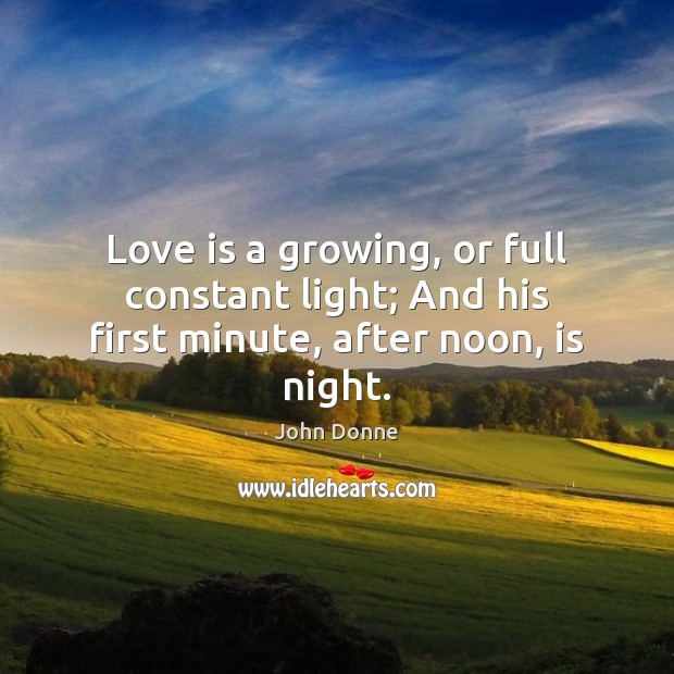 Love is a growing, or full constant light; And his first minute, after noon, is night. John Donne Picture Quote