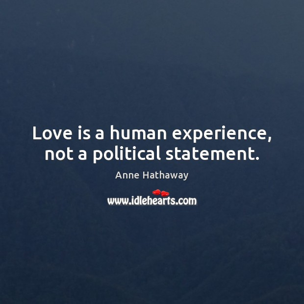 Love is a human experience, not a political statement. Anne Hathaway Picture Quote