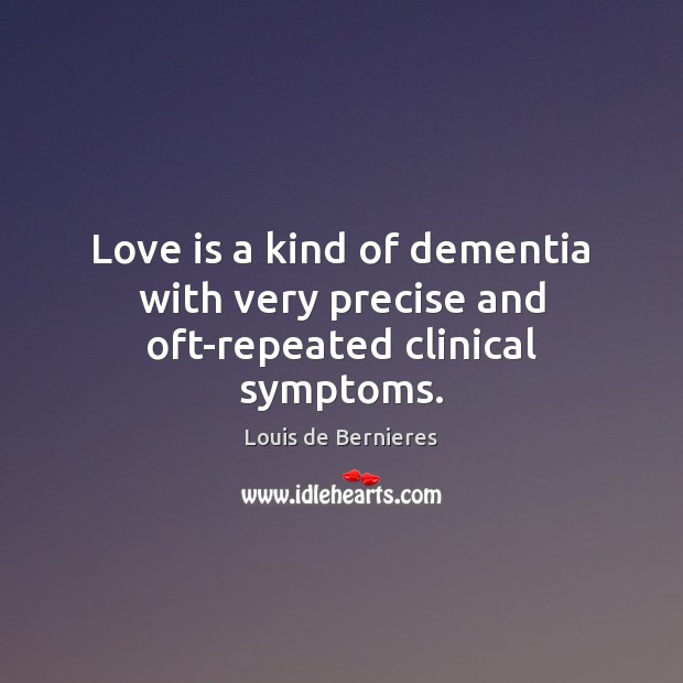 Love is a kind of dementia with very precise and oft-repeated clinical symptoms. Louis de Bernieres Picture Quote
