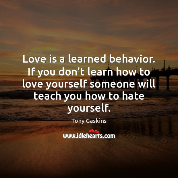 Love is a learned behavior. If you don't learn how to love Tony Gaskins Picture Quote