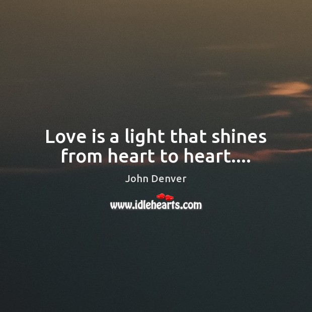 Love is a light that shines from heart to heart…. John Denver Picture Quote