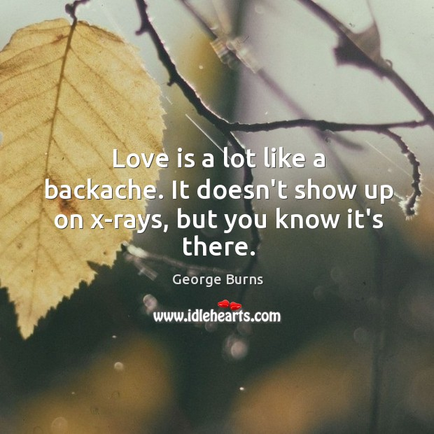 Love is a lot like a backache. It doesn't show up on x-rays, but you know it's there. Image