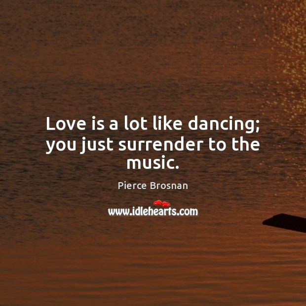 Image, Love is a lot like dancing; you just surrender to the music.