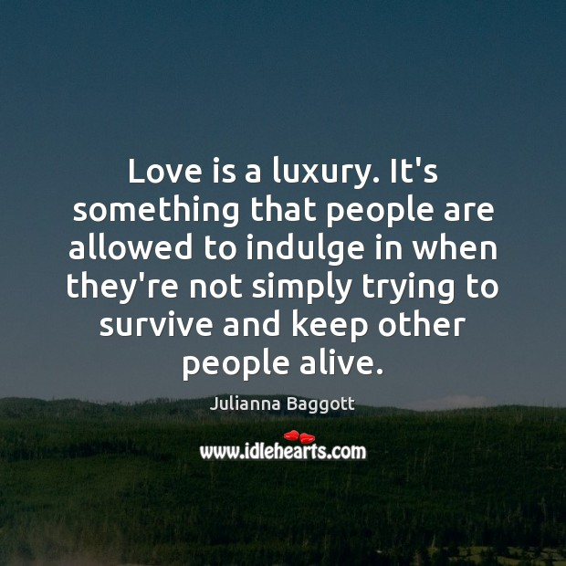 Love is a luxury. It's something that people are allowed to indulge Julianna Baggott Picture Quote