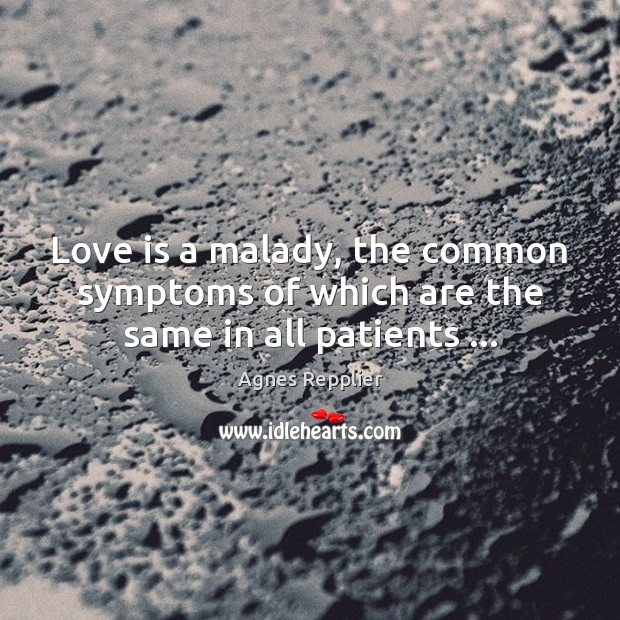 Love is a malady, the common symptoms of which are the same in all patients … Agnes Repplier Picture Quote