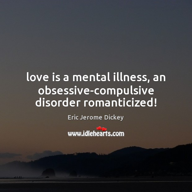 Love is a mental illness, an obsessive-compulsive disorder romanticized! Image