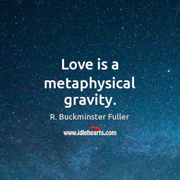 Love is a metaphysical gravity. R. Buckminster Fuller Picture Quote