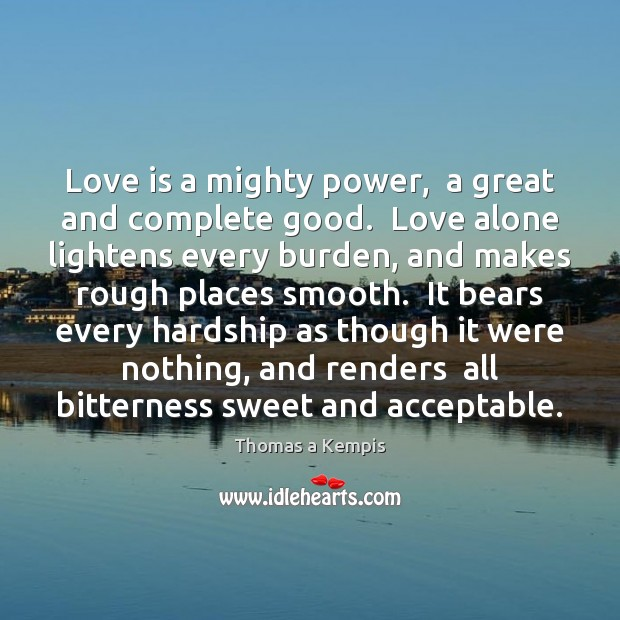 Love is a mighty power,  a great and complete good.  Love alone Thomas a Kempis Picture Quote