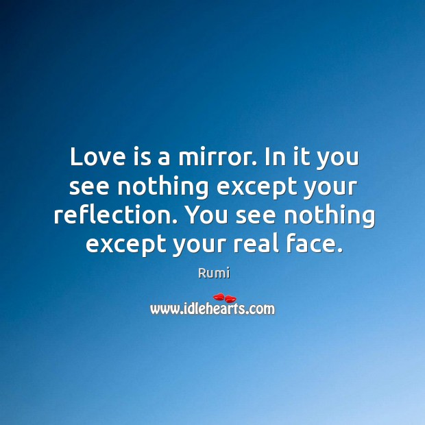 Love is a mirror. In it you see nothing except your reflection. Image